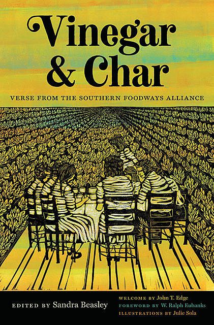 Vinegar and Char, Frank X Walker, Kevin Young, Richard Blanco, W. Ralph Eubanks, John T. Edge, Jericho Brown, Elizabeth Alexander, Devon Brenner, Elisa Albo, Gaylord Brewer, Jake Adam York, Michael McFee, Molly McC, Natasha Trethewey, Rebecca Gayle Howell, Shirlette Ammons