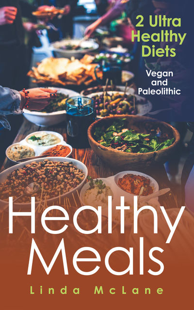 Healthy Meals: 2 Ultra Healthy Diets: Vegan and Paleolithic, Linda McLane