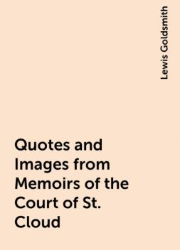 Quotes and Images from Memoirs of the Court of St. Cloud, Lewis Goldsmith