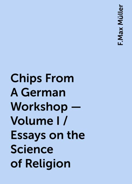 Chips From A German Workshop - Volume I / Essays on the Science of Religion, F.Max Müller