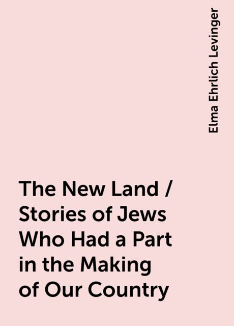 The New Land / Stories of Jews Who Had a Part in the Making of Our Country, Elma Ehrlich Levinger
