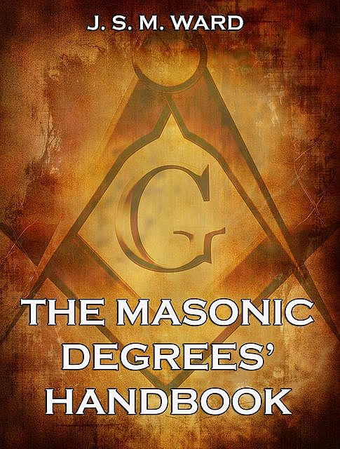The Masonic Degrees' Handbook, J.S. M. Ward
