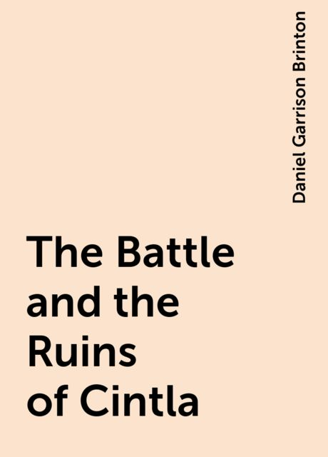 The Battle and the Ruins of Cintla, Daniel Garrison Brinton