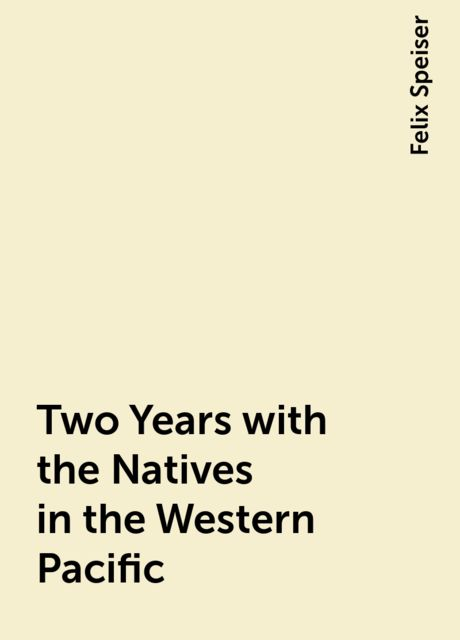 Two Years with the Natives in the Western Pacific, Felix Speiser