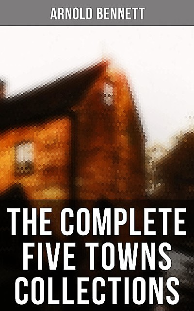 The Complete Five Towns Collections, Arnold Bennett