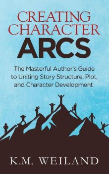 Creating Character Arcs: The Masterful Author's Guide to Uniting Story Structure, Plot, and Character Development (Helping Writers Become Authors Book 7), K.M. Weiland