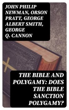 The Bible and Polygamy: Does the Bible Sanction Polygamy, John Philip Newman, George Smith, Orson Pratt, George Q.Cannon