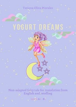 Yogurt Dreams. Non-adapted fairy tale for translation from English and retelling. Levels A2 – В1, Tatiana Oliva Morales