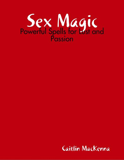 Sex Magic: Powerful Spells for Lust and Passion, Caitlin MacKenna