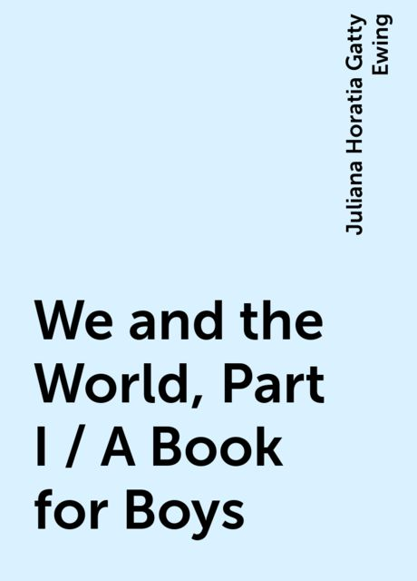 We and the World, Part I / A Book for Boys, Juliana Horatia Gatty Ewing