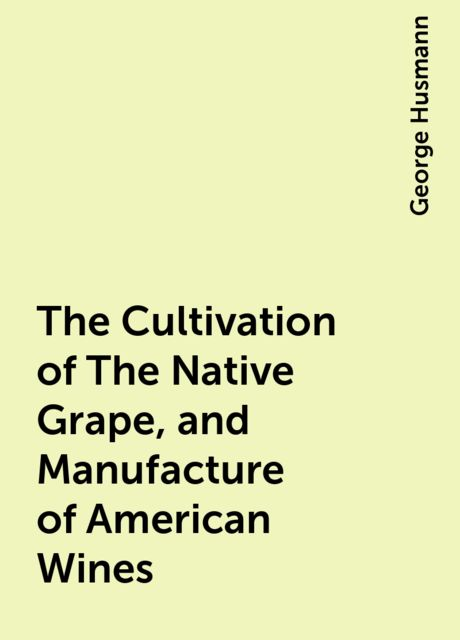 The Cultivation of The Native Grape, and Manufacture of American Wines, George Husmann