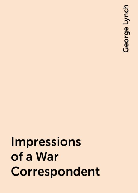 Impressions of a War Correspondent, George Lynch