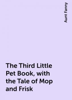 The Third Little Pet Book, with the Tale of Mop and Frisk, Aunt Fanny