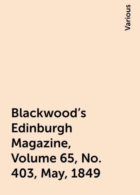 Blackwood's Edinburgh Magazine, Volume 65, No. 403, May, 1849, Various