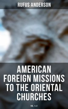 American Foreign Missions to the Oriental Churches (Vol. 1&2), Rufus Anderson