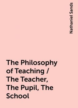 The Philosophy of Teaching / The Teacher, The Pupil, The School, Nathaniel Sands