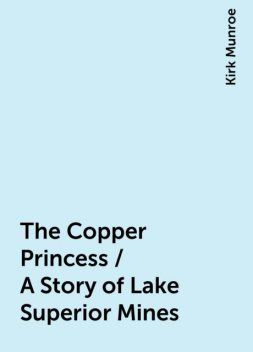 The Copper Princess / A Story of Lake Superior Mines, Kirk Munroe