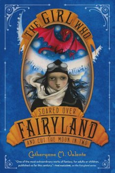 The Girl Who Soared Over Fairyland and Cut the Moon in Two, Catherynne M., Valente