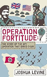 Operation Fortitude: The True Story of the Key Spy Operation of WWII That Saved D-Day, Joshua Levine