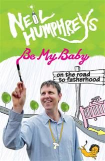 Be My Baby. On the Road to Fatherhood, Neil Humphreys