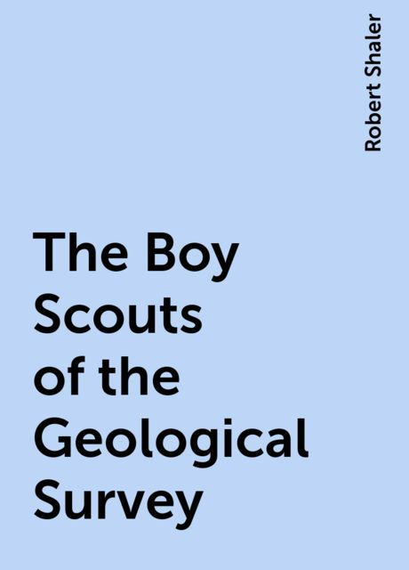 The Boy Scouts of the Geological Survey, Robert Shaler