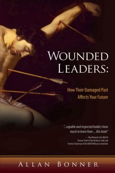 Wounded Leaders: How Their Damaged Past Affects Your Future, Allan Bonner