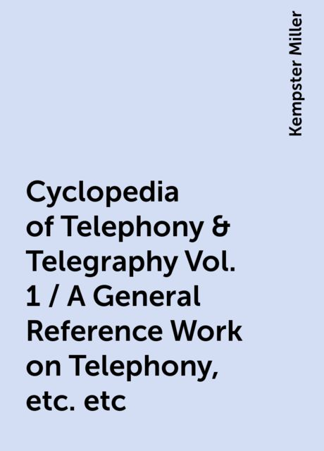 Cyclopedia of Telephony & Telegraphy Vol. 1 / A General Reference Work on Telephony, etc. etc, Kempster Miller