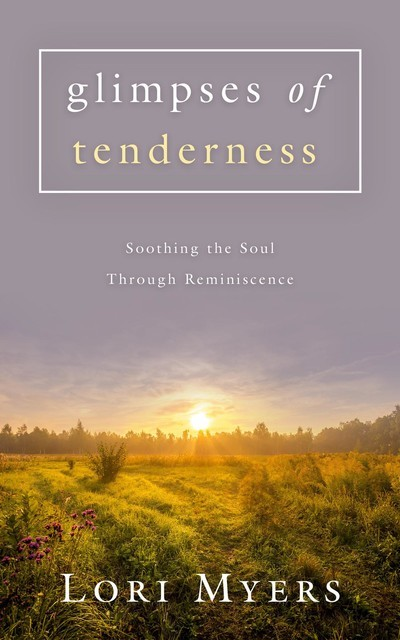 Glimpses of Tenderness / Soothing the Soul Through Reminiscence, Lori Myers