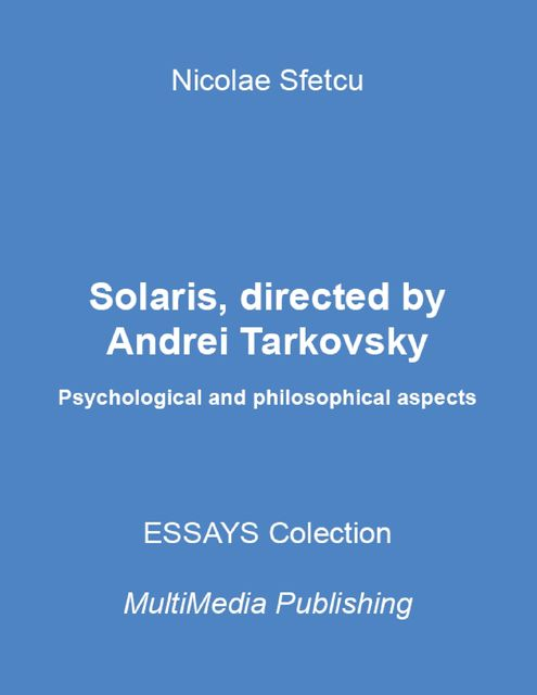Solaris, Directed By Andrei Tarkovsky – Psychological and Philosophical Aspects, Nicolae Sfetcu