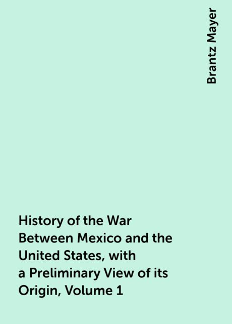 History of the War Between Mexico and the United States, with a Preliminary View of its Origin, Volume 1, Brantz Mayer