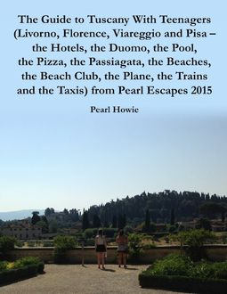 The Guide to Tuscany With Teenagers (Livorno, Florence, Viareggio and Pisa - the Hotels, the Duomo, the Pool, the Pizza, the Passiagata, the Beaches, the Beach Club, the Plane, the Trains and the Taxis) from Pearl Escapes 2015, Pearl Howie