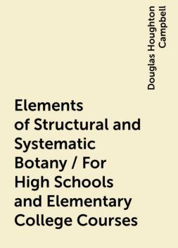 Elements of Structural and Systematic Botany / For High Schools and Elementary College Courses, Douglas Houghton Campbell