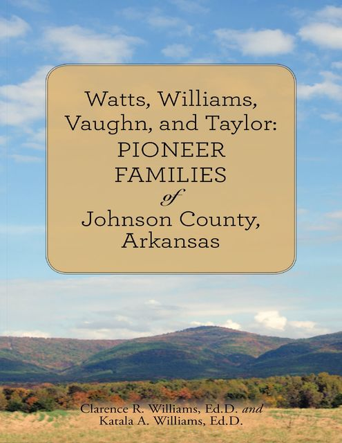 Watts, Williams, Vaughn, and Taylor: Pioneer Families of Johnson County, Arkansas, Ed.D., Clarence R. Williams, Katala A. Williams
