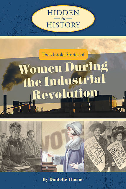 Hidden in History: The Untold Stories of Women During the Industrial Revolution, Danielle Thorne
