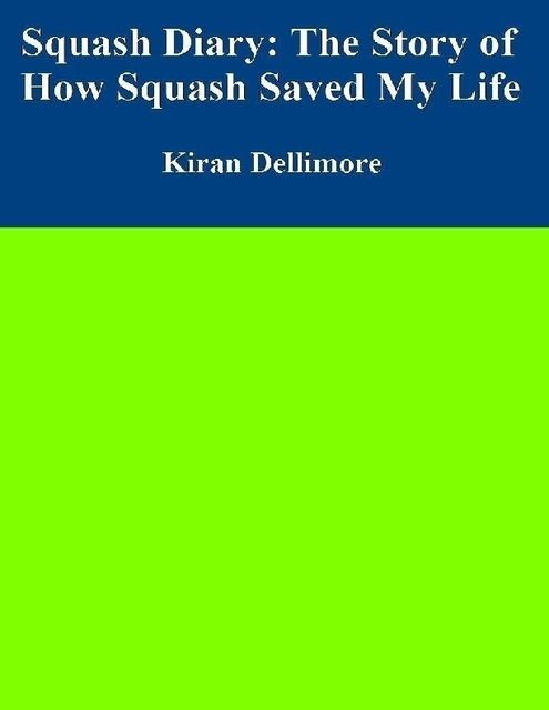 Squash Diary: The Story of How Squash Saved My Life, Kiran Dellimore