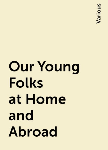 Our Young Folks at Home and Abroad, Various