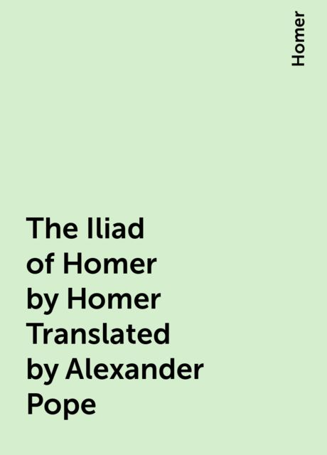 The Iliad of Homer by Homer Translated by Alexander Pope,