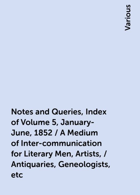 Notes and Queries, Index of Volume 5, January-June, 1852 / A Medium of Inter-communication for Literary Men, Artists, / Antiquaries, Geneologists, etc, Various