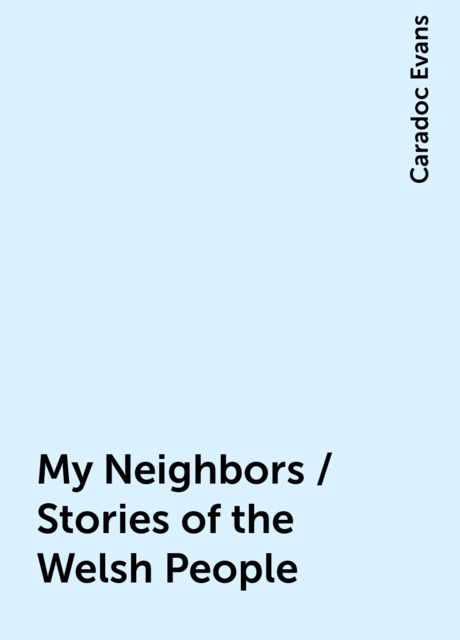 My Neighbors / Stories of the Welsh People, Caradoc Evans