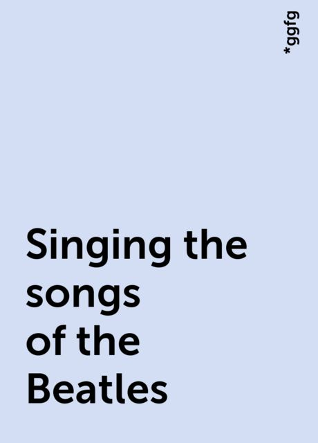 Singing the songs of the Beatles, *ggfg