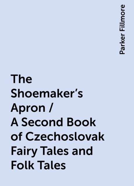 The Shoemaker's Apron / A Second Book of Czechoslovak Fairy Tales and Folk Tales, Parker Fillmore