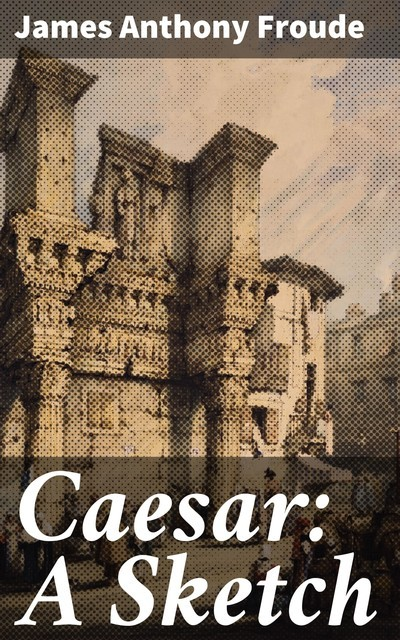 Caesar: A Sketch, James Anthony Froude