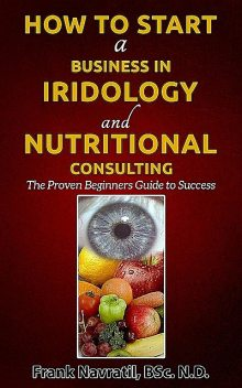 How to Start a Business in Iridology and Nutritional Consulting: The Proven Beginners Guide to Success, Frank Navratil