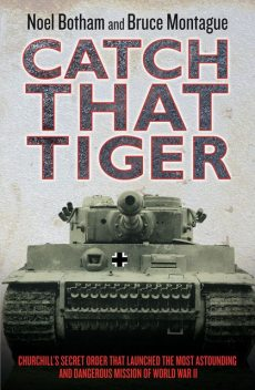 Catch That Tiger – Churchill's Secret Order That Launched The Most Astounding and Dangerous Mission of World War II, Noel Botham, Bruce Montague, David Lidderdale