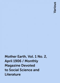 Mother Earth, Vol. 1 No. 2, April 1906 / Monthly Magazine Devoted to Social Science and Literature, Various