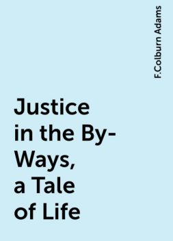 Justice in the By-Ways, a Tale of Life, F.Colburn Adams