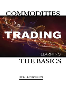 Commodities Trading: Learning the Basics, Bill Stonehem