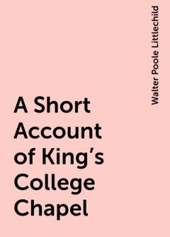 A Short Account of King's College Chapel, Walter Poole Littlechild