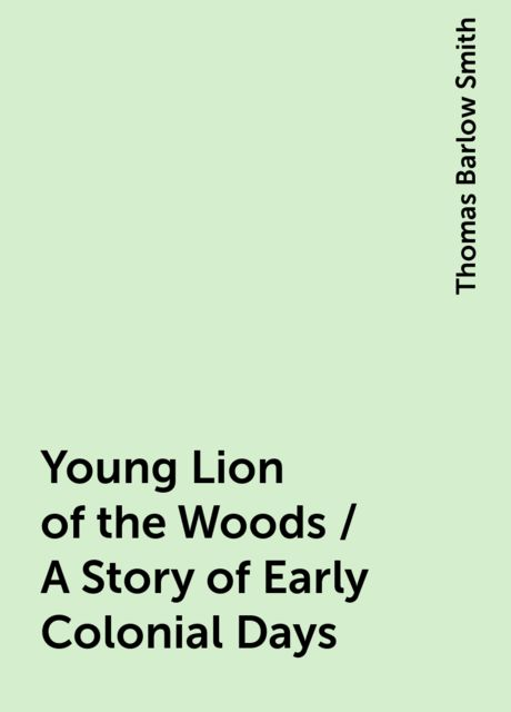 Young Lion of the Woods / A Story of Early Colonial Days, Thomas Barlow Smith
