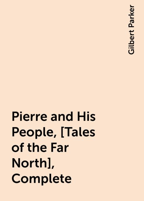 Pierre and His People, [Tales of the Far North], Complete, Gilbert Parker